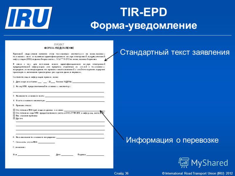 TIR-EPD Форма-уведомление Слайд 36 © International Road Transport Union (IRU) 2012 Стандартный текст заявления Информация о перевозке