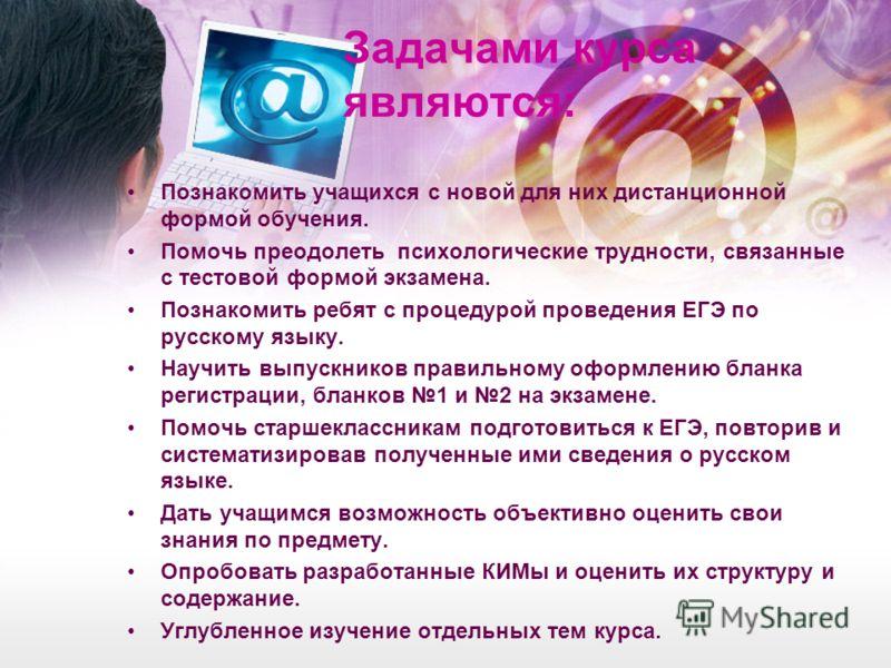 Задачами курса являются: Познакомить учащихся с новой для них дистанционной формой обучения. Помочь преодолеть психологические трудности, связанные с тестовой формой экзамена. Познакомить ребят с процедурой проведения ЕГЭ по русскому языку. Научить в