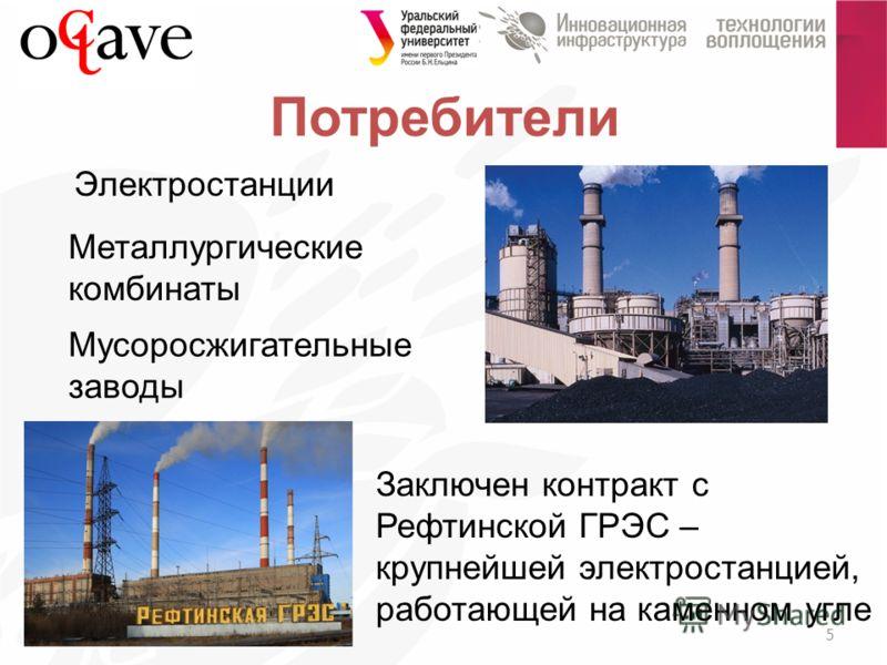 Потребители 5 Электростанции Заключен контракт с Рефтинской ГРЭС – крупнейшей электростанцией, работающей на каменном угле Металлургические комбинаты Мусоросжигательные заводы