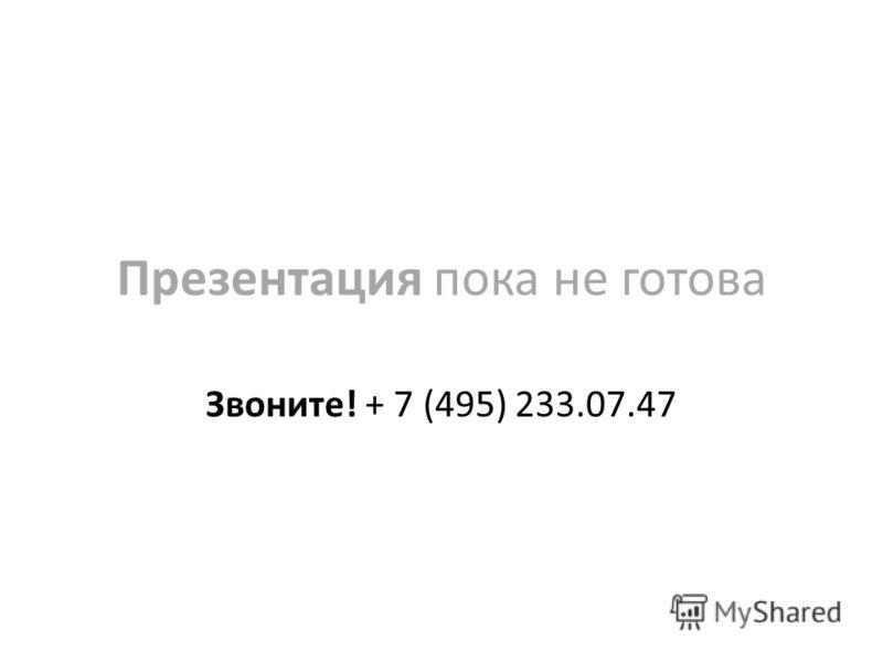 Презентация пока не готова Звоните! + 7 (495) 233.07.47