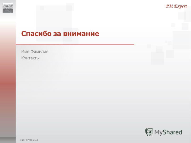© 2011 PM Expert Спасибо за внимание Имя Фамилия Контакты