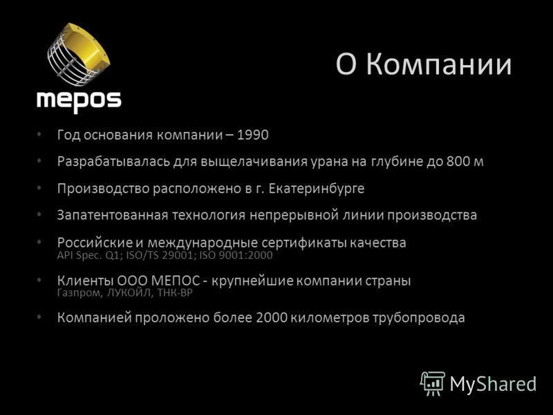 О Компании Год основания компании – 1990 Разрабатывалась для выщелачивания урана на глубине до 800 м Производство расположено в г. Екатеринбурге Запатентованная технология непрерывной линии производства Российские и международные сертификаты качества