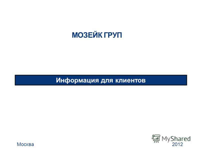 МОЗЕЙК ГРУП Информация для клиентов Москва 2012