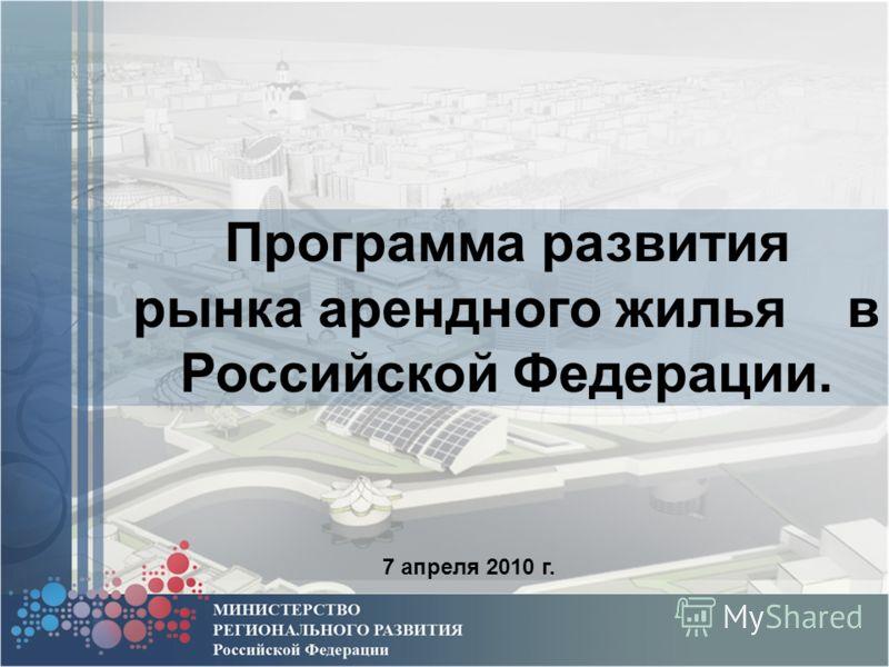 Программа развития рынка арендного жилья в Российской Федерации. 7 апреля 2010 г.