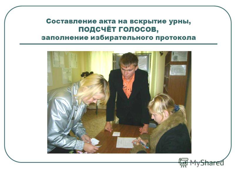 Составление акта на вскрытие урны, ПОДСЧЁТ ГОЛОСОВ, заполнение избирательного протокола