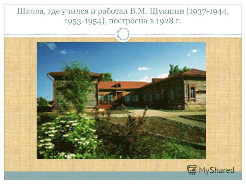 Школа, где учился и работал В.М. Шукшин (1937-1944, 1953-1954), построена в 1928 г.