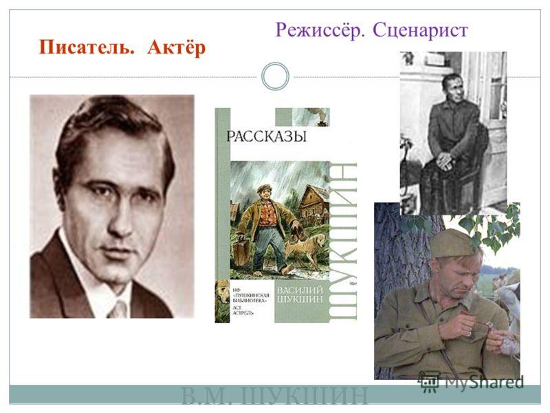 В.М. ШУКШИН Писатель. Актёр Режиссёр. Сценарист
