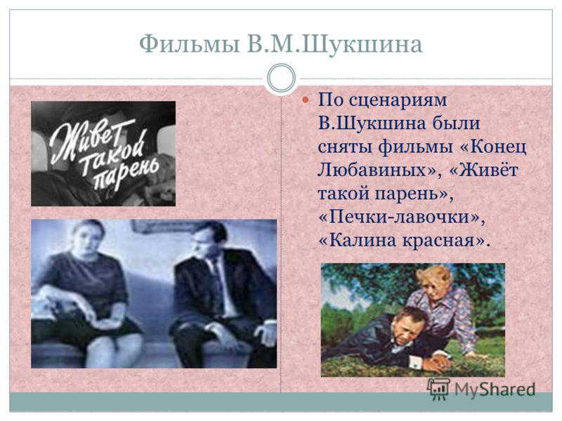 Фильмы В.М.Шукшина По сценариям В.Шукшина были сняты фильмы «Конец Любавиных», «Живёт такой парень», «Печки-лавочки», «Калина красная».