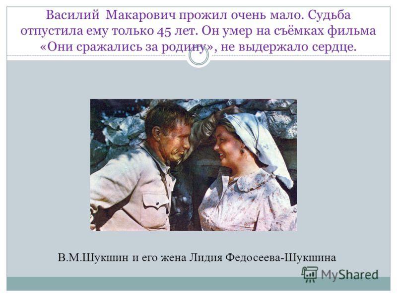 Василий Макарович прожил очень мало. Судьба отпустила ему только 45 лет. Он умер на съёмках фильма «Они сражались за родину», не выдержало сердце. В.М.Шукшин и его жена Лидия Федосеева-Шукшина