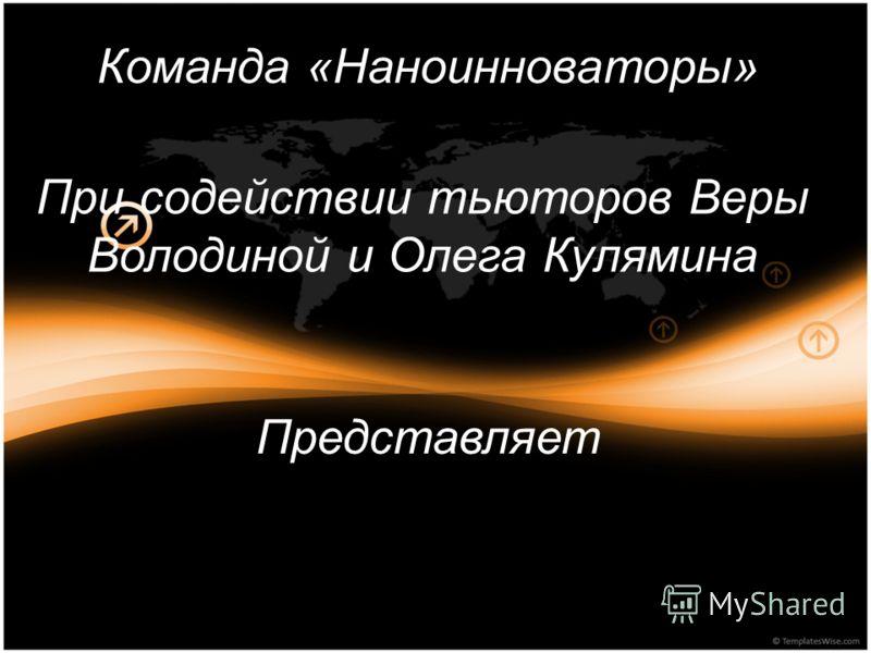 Команда «Наноинноваторы» При содействии тьюторов Веры Володиной и Олега Кулямина Представляет