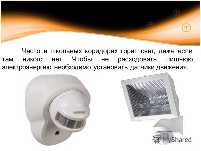 Часто в школьных коридорах горит свет, даже если там никого нет. Чтобы не расходовать лишнюю электроэнергию необходимо установить датчики движения.