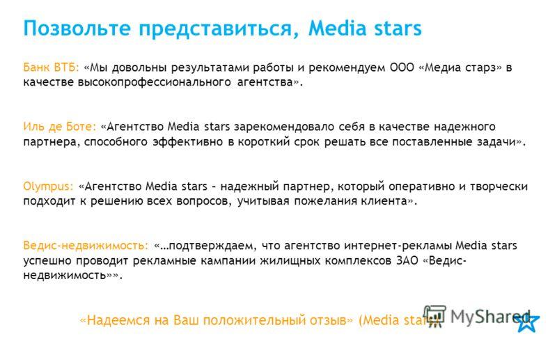 Позвольте представиться, Media stars Банк ВТБ: «Мы довольны результатами работы и рекомендуем ООО «Медиа старз» в качестве высокопрофессионального агентства». Иль де Боте: «Агентство Media stars зарекомендовало себя в качестве надежного партнера, спо