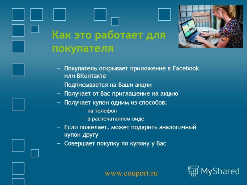 Как это работает для покупателя Покупатель открывает приложение в Facebook или ВКонтакте Подписывается на Ваши акции Получает от Вас приглашение на акцию Получает купон одним из способов: на телефон в распечатанном виде Если пожелает, может подарить