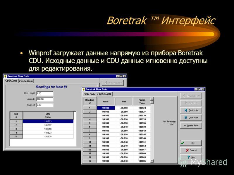 Boretrak Интерфейс Winprof загружает данные напрямую из прибора Boretrak CDU. Исходные данные и CDU данные мгновенно доступны для редактирования.