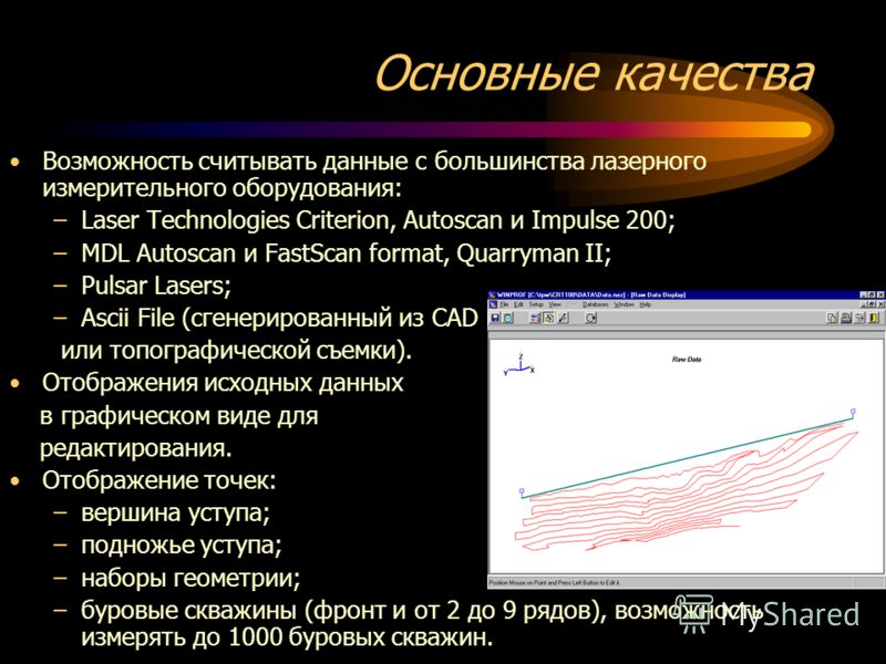 Основные качества Возможность считывать данные с большинства лазерного измерительного оборудования: –Laser Technologies Criterion, Autoscan и Impulse 200; –MDL Autoscan и FastScan format, Quarryman II; –Pulsar Lasers; –Ascii File (сгенерированный из