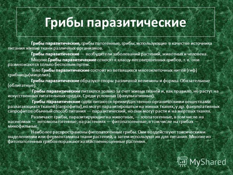 Грибы паразитические Грибы паразитические, грибы патогенные, грибы, использующие в качестве источника питания живые ткани различных организмов. Грибы паразитические возбудители заболеваний растений, животных и человека. Многие Грибы паразитические от