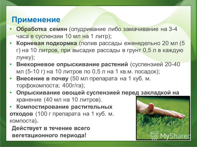 Применение Обработка семян (опудривание либо замачивание на 3-4 часа в суспензии 10 мл на 1 литр); Корневая подкормка (полив рассады еженедельно 20 мл (5 г) на 10 литров, при высадке рассады в грунт 0,5 л в каждую лунку); Внекорневое опрыскивание рас