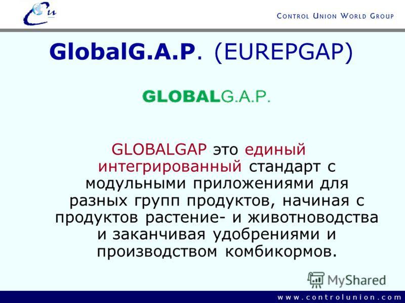 w w w. c o n t r o l u n i o n. c o m GlobalG.A.P. (EUREPGAP) GLOBALGAP это единый интегрированный стандарт с модульными приложениями для разных групп продуктов, начиная с продуктов растение- и животноводства и заканчивая удобрениями и производством