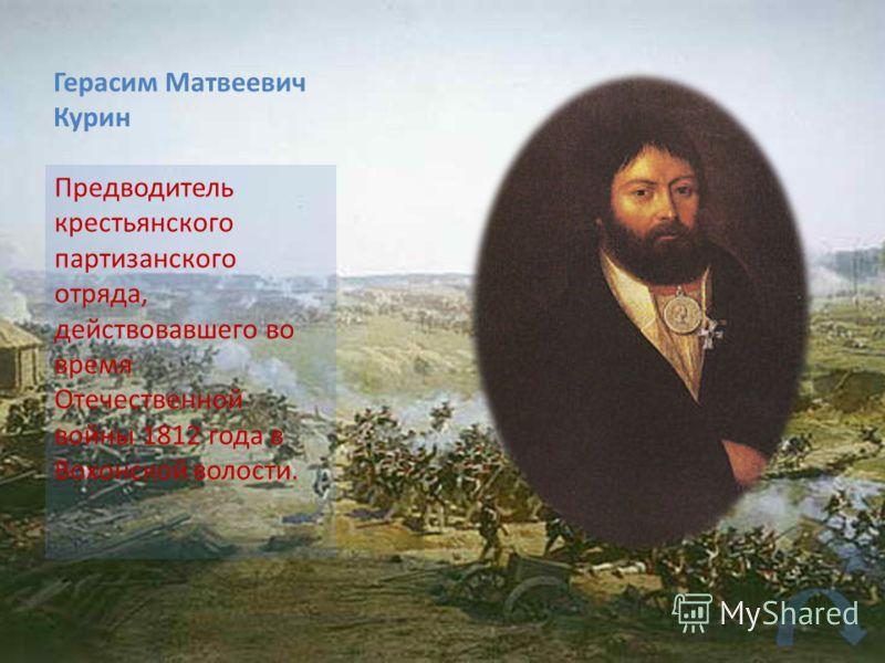 Герасим Матвеевич Курин Предводитель крестьянского партизанского отряда, действовавшего во время Отечественной войны 1812 года в Вохонской волости.