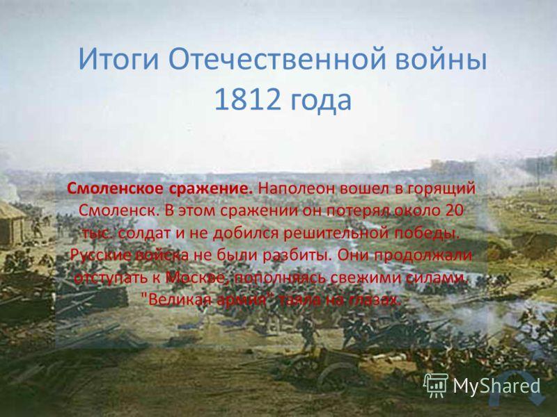 Итоги Отечественной войны 1812 года Смоленское сражение. Наполеон вошел в горящий Смоленск. В этом сражении он потерял около 20 тыс. солдат и не добился решительной победы. Русские войска не были разбиты. Они продолжали отступать к Москве, пополняясь