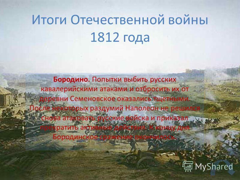 Итоги Отечественной войны 1812 года Бородино. Попытки выбить русских кавалерийскими атаками и отбросить их от деревни Семеновское оказались тщетными. После некоторых раздумий Наполеон не решился снова атаковать русские войска и приказал прекратить ак
