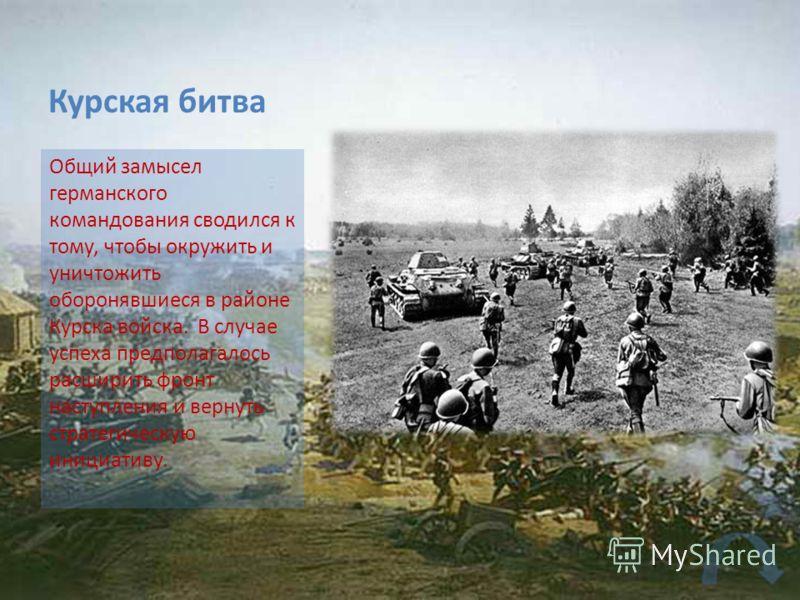 Курская битва Общий замысел германского командования сводился к тому, чтобы окружить и уничтожить оборонявшиеся в районе Курска войска. В случае успеха предполагалось расширить фронт наступления и вернуть стратегическую инициативу.