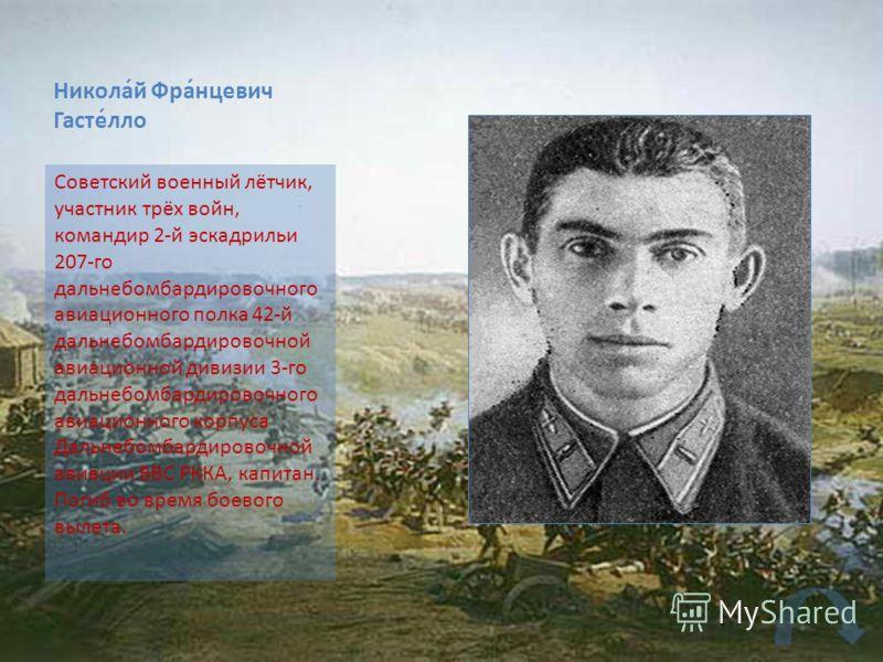 Никола́й Фра́нцевич Гасте́лло Советский военный лётчик, участник трёх войн, командир 2-й эскадрильи 207-го дальнебомбардировочного авиационного полка 42-й дальнебомбардировочной авиационной дивизии 3-го дальнебомбардировочного авиационного корпуса Да