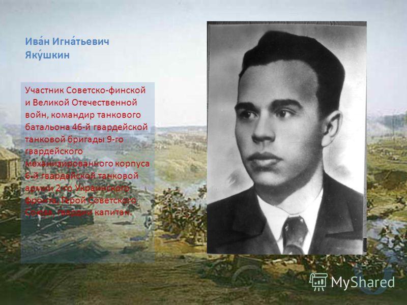 Ива́н Игна́тьевич Яку́шкин Участник Советско-финской и Великой Отечественной войн, командир танкового батальона 46-й гвардейской танковой бригады 9-го гвардейского механизированного корпуса 6-й гвардейской танковой армии 2-го Украинского фронта, Геро
