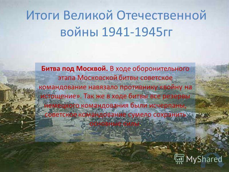 Итоги Великой Отечественной войны 1941-1945гг Битва под Москвой. В ходе оборонительного этапа Московской битвы советское командование навязало противнику «войну на истощение». Так же в ходе битвы все резервы немецкого командования были исчерпаны, сов