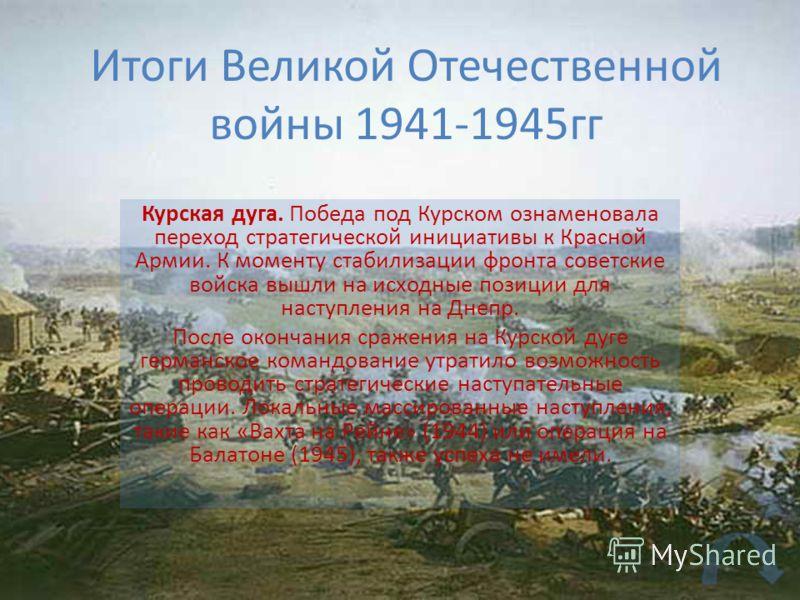Итоги Великой Отечественной войны 1941-1945гг Курская дуга. Победа под Курском ознаменовала переход стратегической инициативы к Красной Армии. К моменту стабилизации фронта советские войска вышли на исходные позиции для наступления на Днепр. После ок