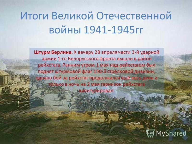 Итоги Великой Отечественной войны 1941-1945гг Штурм Берлина. К вечеру 28 апреля части 3-й ударной армии 1-го Белорусского фронта вышли в район рейхстага. Ранним утром 1 мая над рейхстагом был поднят штурмовой флаг 150-й стрелковой дивизии, однако бой