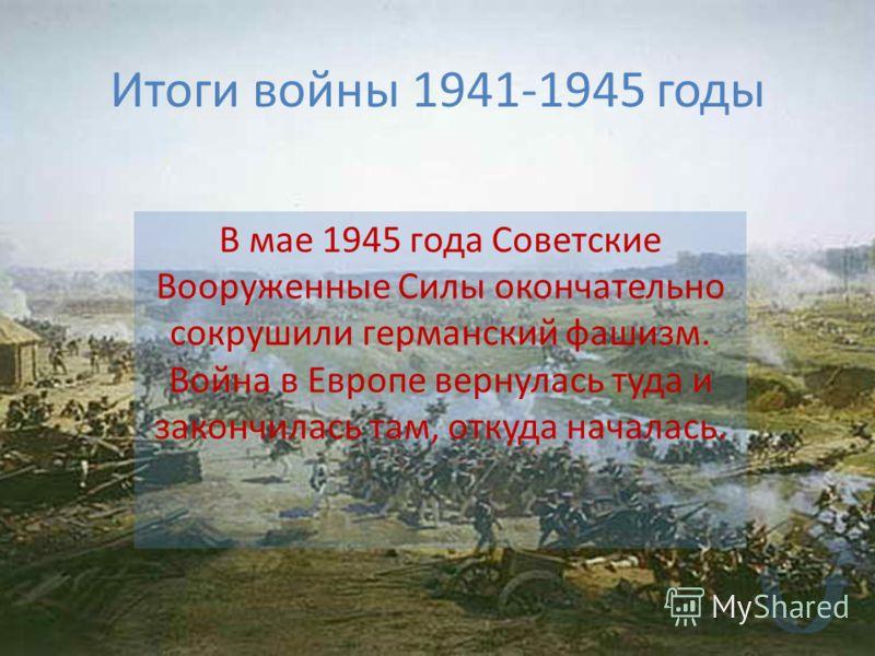 Итоги войны 1941-1945 годы В мае 1945 года Советские Вооруженные Силы окончательно сокрушили германский фашизм. Война в Европе вернулась туда и закончилась там, откуда началась.