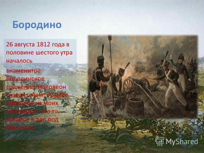 Бородино 26 августа 1812 года в половине шестого утра началось знаменитое Бородинское сражение. Наполеон сказал о нем: