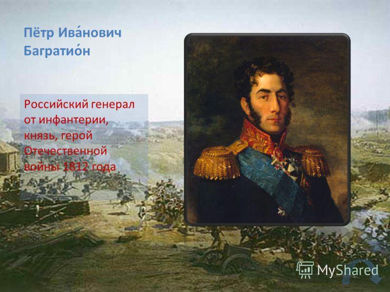 Пётр Ива́нович Багратио́н Российский генерал от инфантерии, князь, герой Отечественной войны 1812 года