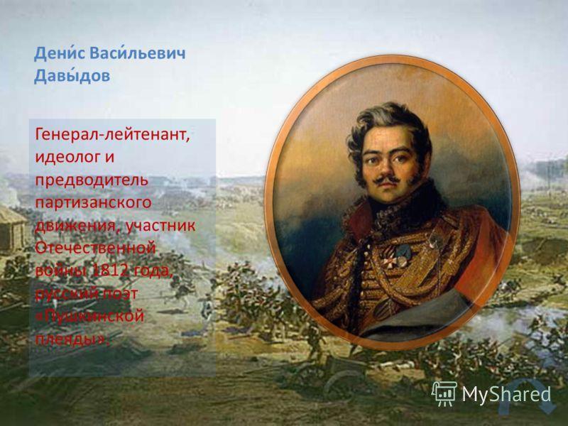 Дени́с Васи́льевич Давы́дов Генерал-лейтенант, идеолог и предводитель партизанского движения, участник Отечественной войны 1812 года, русский поэт «Пушкинской плеяды».
