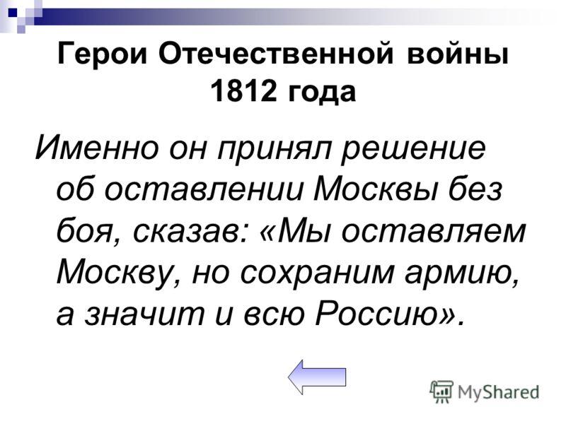 Герои Отечественной войны 1812 года Именно он принял решение об оставлении Москвы без боя, сказав: «Мы оставляем Москву, но сохраним армию, а значит и всю Россию».