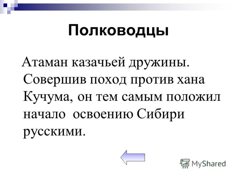 Полководцы Атаман казачьей дружины. Совершив поход против хана Кучума, он тем самым положил начало освоению Сибири русскими.