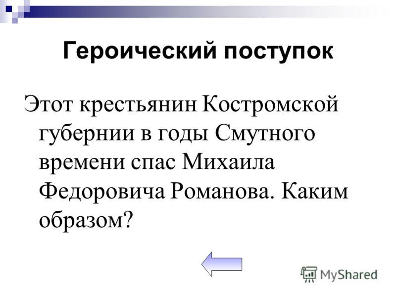 Героический поступок Этот крестьянин Костромской губернии в годы Смутного времени спас Михаила Федоровича Романова. Каким образом?