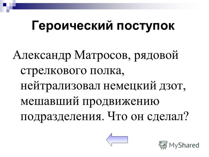 Александр Матросов, рядовой стрелкового полка, нейтрализовал немецкий дзот, мешавший продвижению подразделения. Что он сделал? Героический поступок