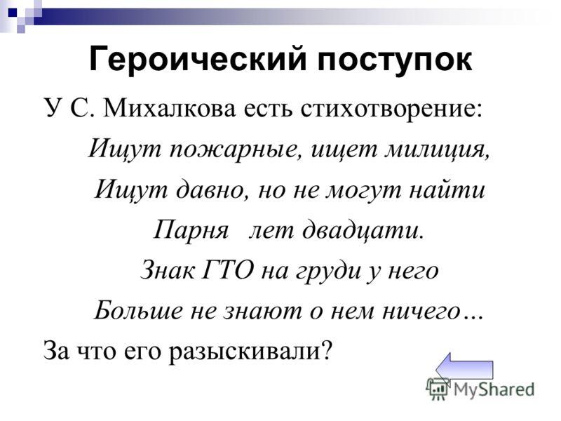 У С. Михалкова есть стихотворение: Ищут пожарные, ищет милиция, Ищут давно, но не могут найти Парня лет двадцати. Знак ГТО на груди у него Больше не знают о нем ничего… За что его разыскивали?