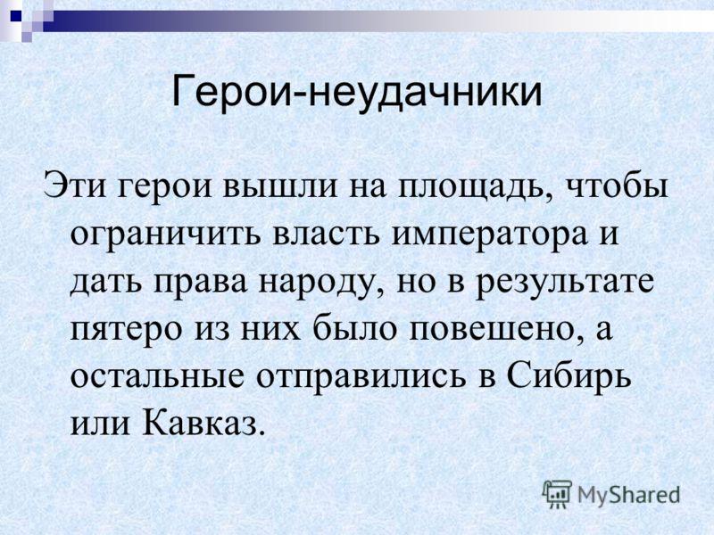 Герои-неудачники Эти герои вышли на площадь, чтобы ограничить власть императора и дать права народу, но в результате пятеро из них было повешено, а остальные отправились в Сибирь или Кавказ.