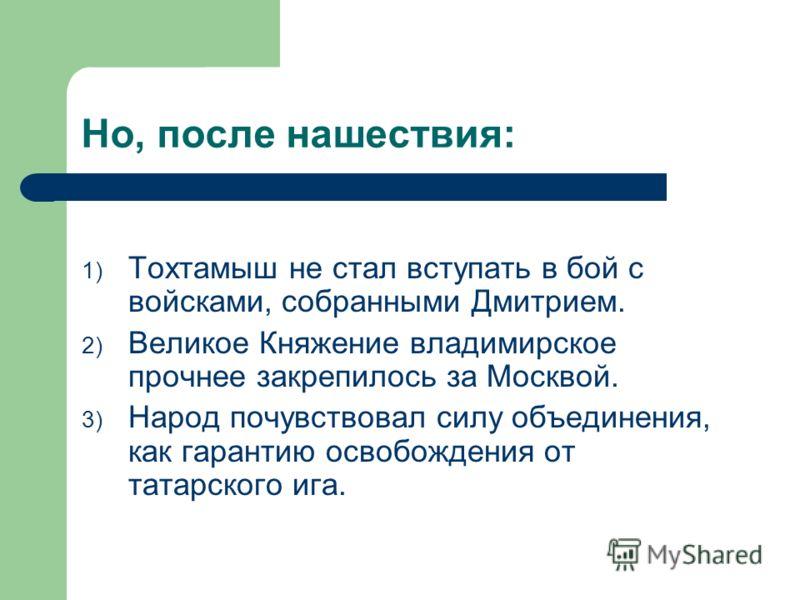 Но, после нашествия: 1) Тохтамыш не стал вступать в бой с войсками, собранными Дмитрием. 2) Великое Княжение владимирское прочнее закрепилось за Москвой. 3) Народ почувствовал силу объединения, как гарантию освобождения от татарского ига.