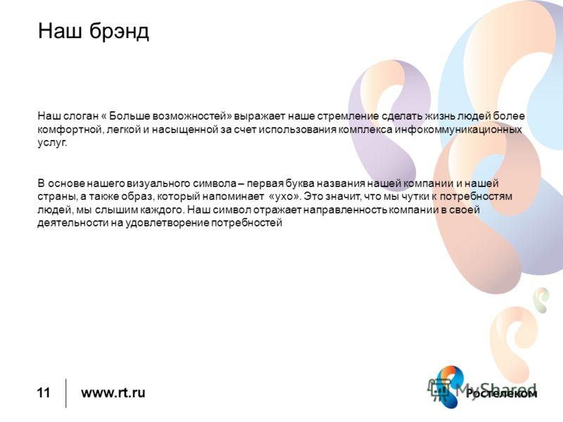 www.rt.ru Наш брэнд Наш слоган « Больше возможностей» выражает наше стремление сделать жизнь людей более комфортной, легкой и насыщенной за счет использования комплекса инфокоммуникационных услуг. В основе нашего визуального символа – первая буква на