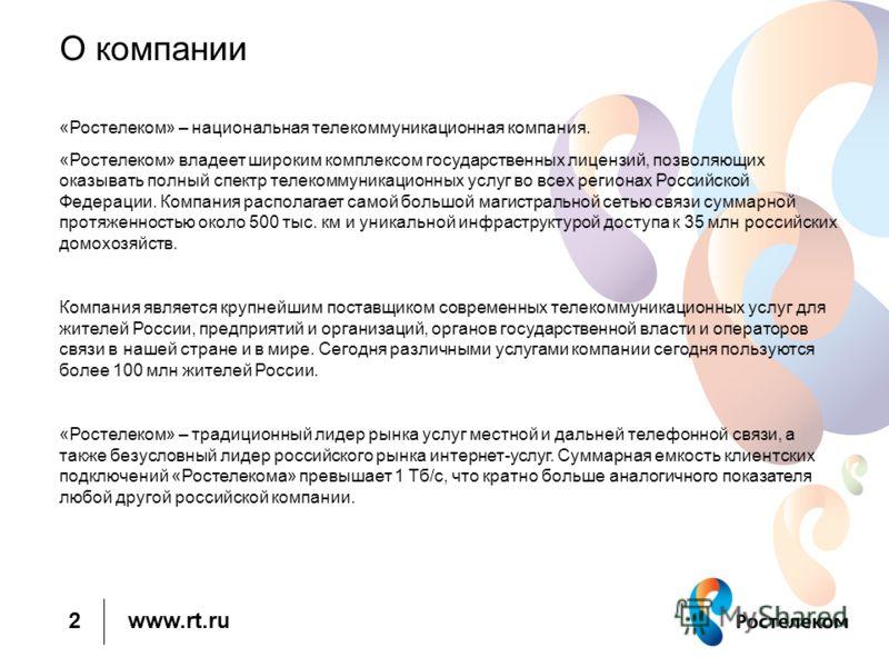 www.rt.ru О компании «Ростелеком» – национальная телекоммуникационная компания. «Ростелеком» владеет широким комплексом государственных лицензий, позволяющих оказывать полный спектр телекоммуникационных услуг во всех регионах Российской Федерации. Ко