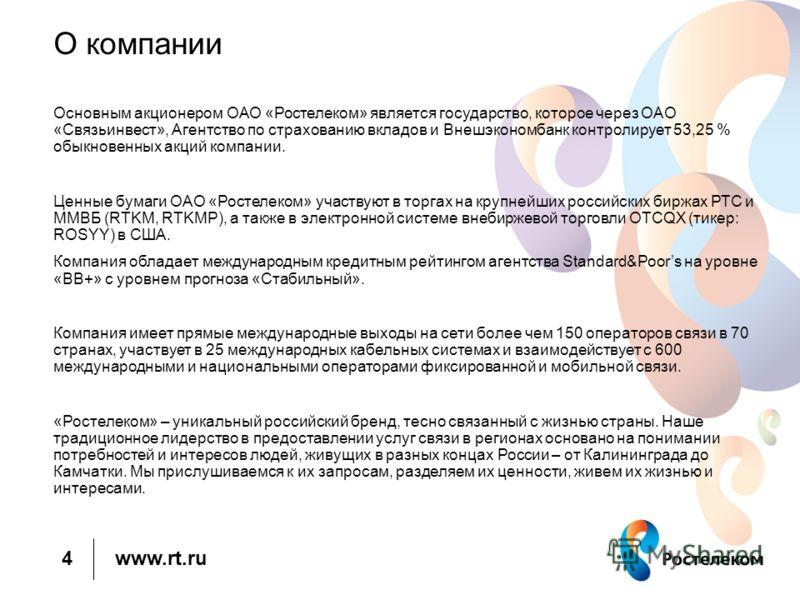 www.rt.ru О компании Основным акционером ОАО «Ростелеком» является государство, которое через ОАО «Связьинвест», Агентство по страхованию вкладов и Внешэкономбанк контролирует 53,25 % обыкновенных акций компании. Ценные бумаги ОАО «Ростелеком» участв