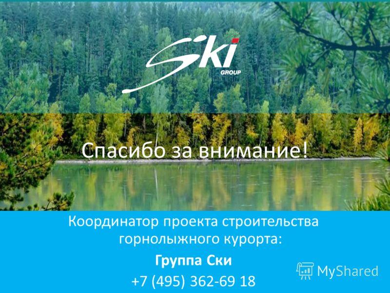 Спасибо за внимание! Координатор проекта строительства горнолыжного курорта: Группа Ски +7 (495) 362-69 18