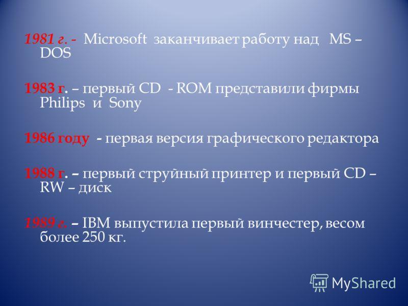 1981 г. - Microsoft заканчивает работу над МS – DOS 1983 г. – первый CD - ROM представили фирмы Philips и Sony 1986 году - первая версия графического редактора 1988 г. – первый струйный принтер и первый CD – RW – диск 1989 г. – IBM выпустила первый в