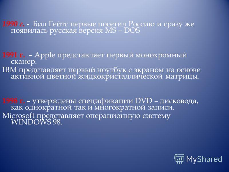 1990 г. - Бил Гейтс первые посетил Россию и сразу же появилась русская версия МS – DOS 1991 г. – Apple представляет первый монохромный сканер. IBM представляет первый ноутбук с экраном на основе активной цветной жидкокристаллической матрицы. 1998 г.