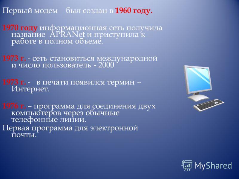 Первый модем был создан в 1960 году. 1970 году информационная сеть получила название APRANet и приступила к работе в полном объеме. 1973 г. - сеть становиться международной и число пользователь - 2000 1973 г. - в печати появился термин – Интернет. 19
