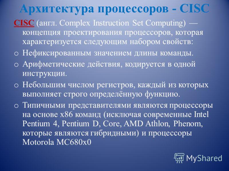 Архитектура процессоров - CISC CISC (англ. Complex Instruction Set Computing) концепция проектирования процессоров, которая характеризуется следующим набором свойств: o Нефиксированным значением длины команды. o Арифметические действия, кодируется в